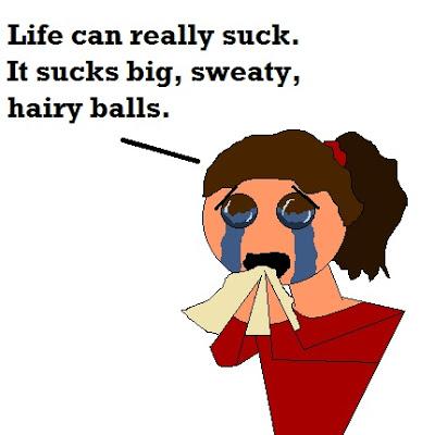 Life sucks big sweaty hairy balls